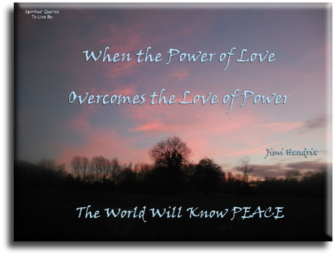 When the power of love overcomes the love of power, the world will know peace - Jimi Hendrix - Spiritual Quotes To Live By