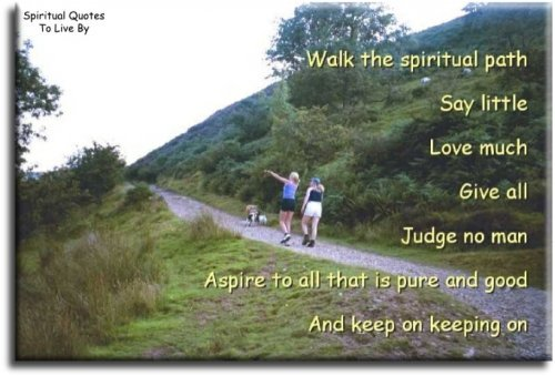 Walk the Spiritual Path, say little, love much, give all, judge no man, aspire to all that is pure and good and keep on keeping on - Spiritual Quotes To Live By