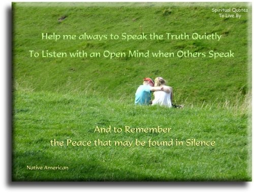 Help me always to speak the truth quietly, to listen with an open mind when others speak and to remember the peace that may be found in silence - Native American saying - Spiritual Quotes To Live By