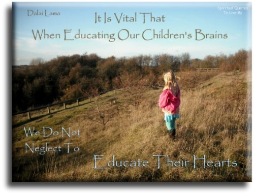 It is vital that when educating our children's brains, that we do not neglect to educate their hearts - Dalai Lama - Spiritual Quotes To Live By