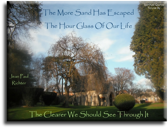 The more sand has escaped the hour glass of our life, the clearer we should see through it - Jean Paul Richter - Spiritual Quotes To Live By
