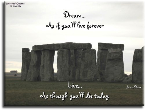 Dream as if you'll live forever, live as if you'll die today - James Dean - Spiritual Quotes To Live By