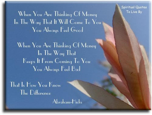 When you are thinking of money in the way that it will come to you, you always feel good - Abraham-Hicks - Spiritual Quotes To Live By