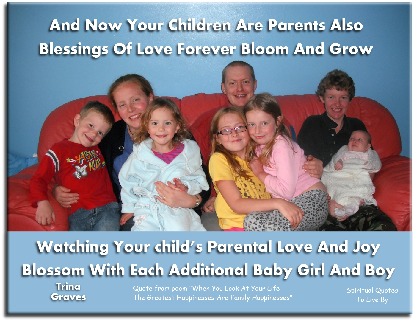 And now your children are parents also, blessings of love forever bloom and grow, watching your child's parental love and joy, blossom with each...  - Trina Graves - Spiritual Quotes To Live By
