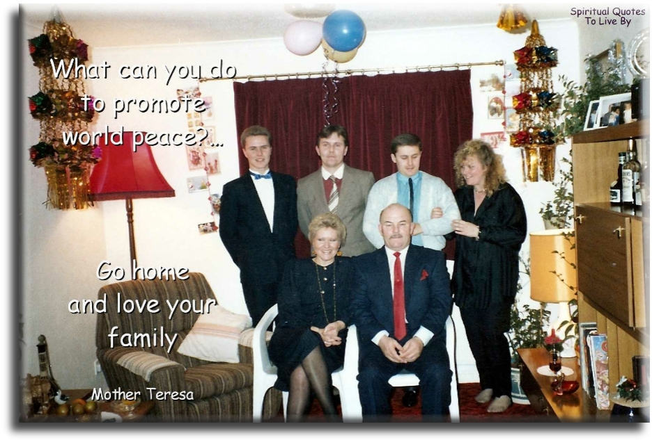What can you do to promote world peace? Go home and love your family - Mother Teresa - Spiritual Quotes To Live By