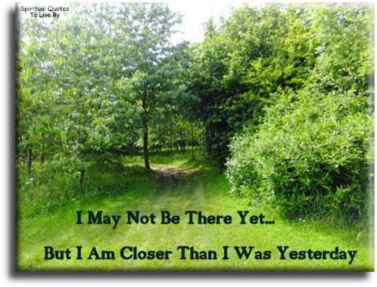 I may not be there yet, but I'm closer than I was yesterday. (unknown) - Spiritual Quotes To Live By