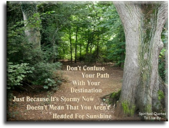 Don't confuse your path with your destination. Just because it's stormy now doesn't mean that you aren't headed for sunshine. (unknown) - Spiritual Quotes To Live By