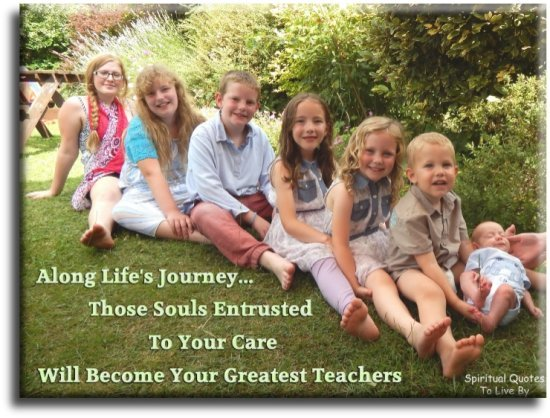 Along life's journey, those Souls entrusted to your care will become your greatest teachers. - (unknown) - Spiritual Quotes To Live By