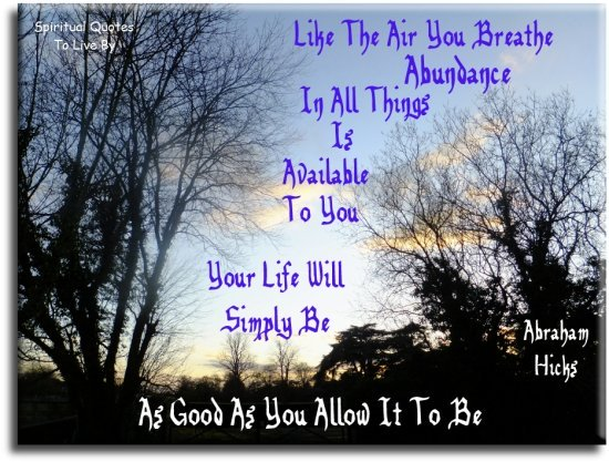 Abraham-Hicks quote: Like the air you breathe, abundance in all things is available to you. Your life will simply be as good as you allow it to be. - Spiritual Quotes To Live By