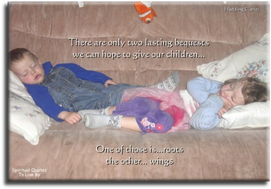Hodding Carter quote: There are only two lasting bequests we can hope to give our children... one of those is roots, the other, wings. - Spiritual Quotes To Live By
