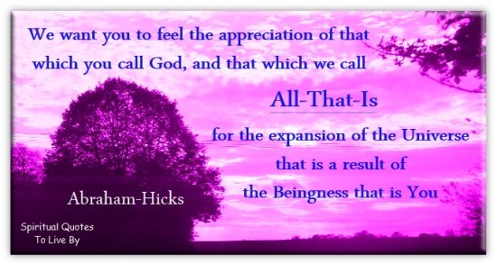 Abraham-Hicks quote: We want you to feel the appreciation of that which you call God, and that which we call All-That-Is, for the expansion of the Universe.. - Spiritual Quotes To Live By