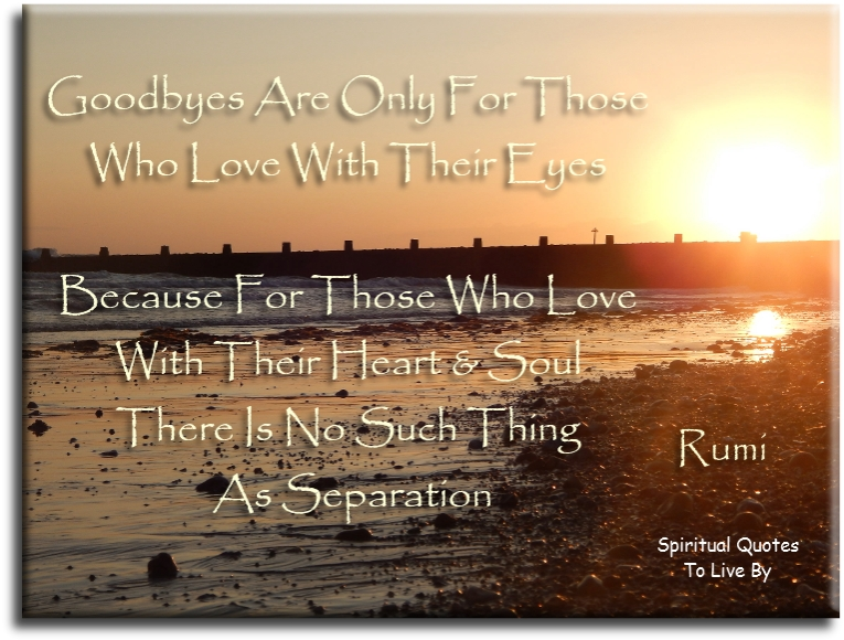 Rumi quote: Goodbyes are only for those who love with their eyes, because for those who love with heart and Soul there is no such thing as separation. - Spiritual Quotes To Live By