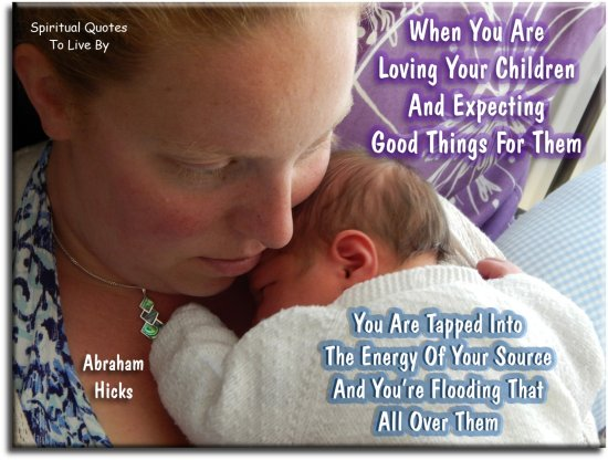 Abraham-Hicks quote: When you are loving your children and expecting good things for them, you are tapped into the energy of your Source.. - Spiritual Quotes To Live By