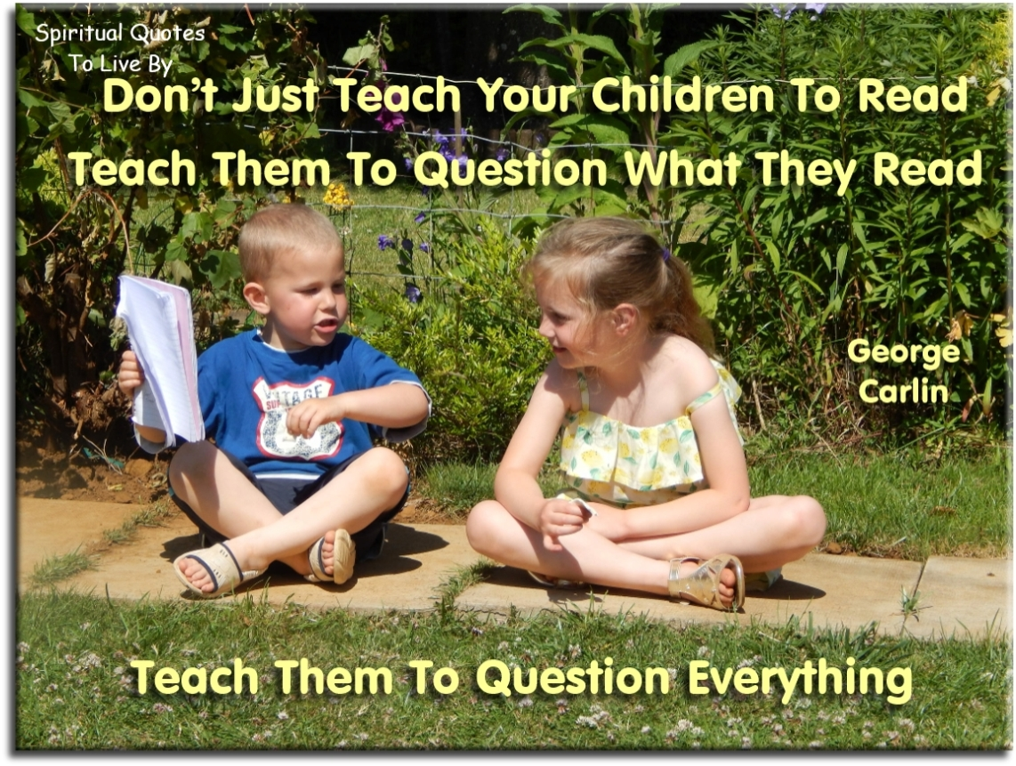 George Carlin quote: Don't just teach your children to read. Teach them to question what they read. Teach then to question everything. - Spiritual Quotes To Live By
