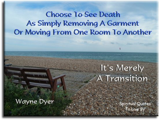 Wayne Dyer quote: Choose to see death as simply removing a garment or moving from one room to another...  It's merely a transition. Spiritual Quotes To Live By