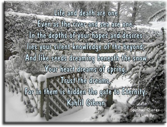 Khalil Gibran quote: Life and death are one, even as the river and sea are one. In the depths of your hopes and desires lies your silent knowledge of the beyond.. Spiritual Quotes To Live By