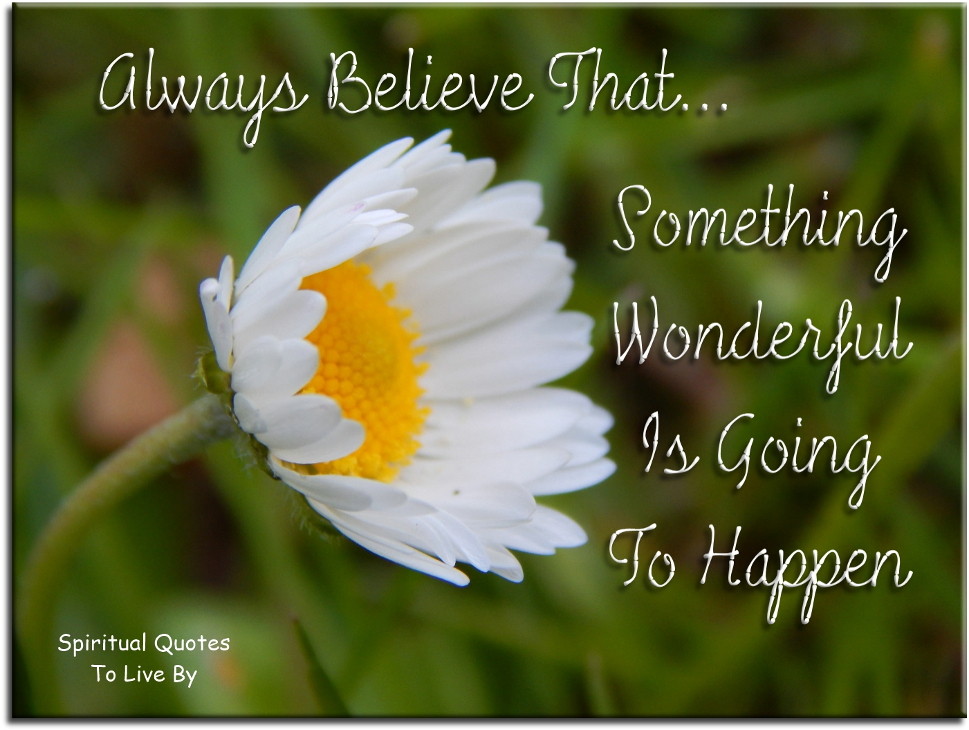 ALWAYS believe that something wonderful is going to happen. (unknown) - Spiritual Quotes To Live By