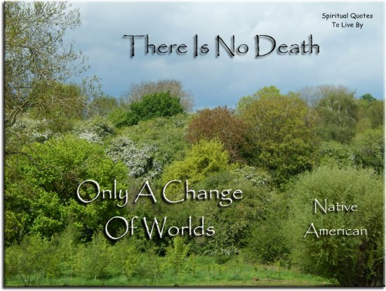 Chief Seattle quote: There is no death, only a change of worlds. - Spiritual Quotes To Live By