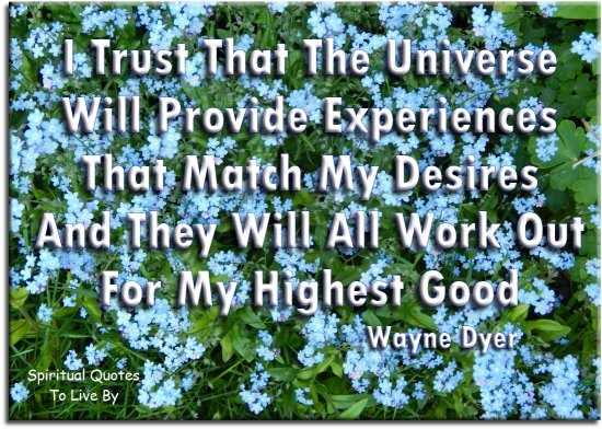 Wayne Dyer quote: I trust that the Universe will provide experiences that match my desires and they will all work out for my Highest Good. Spiritual Quotes To Live By