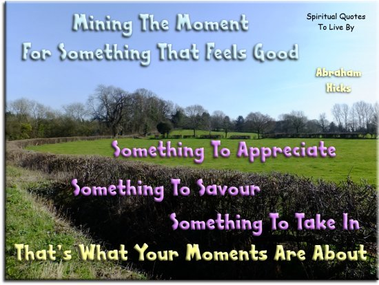 Abraham-Hicks quote: Mining the moment for something that feels good, something to appreciate, something to savour, something to take in.. - Spiritual Quotes To Live By