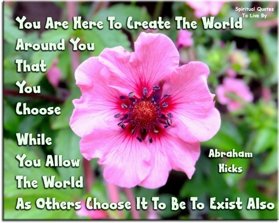 Abraham-Hicks quote: You are here to create the world around you that YOU choose, while you allow the world as others choose it to be to exist also..  Spiritual Quotes To Live By
