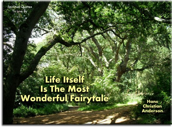 Hans Christian Anderson quote: Life itself is the most wonderful fairytale. Spiritual Quotes To Live By
