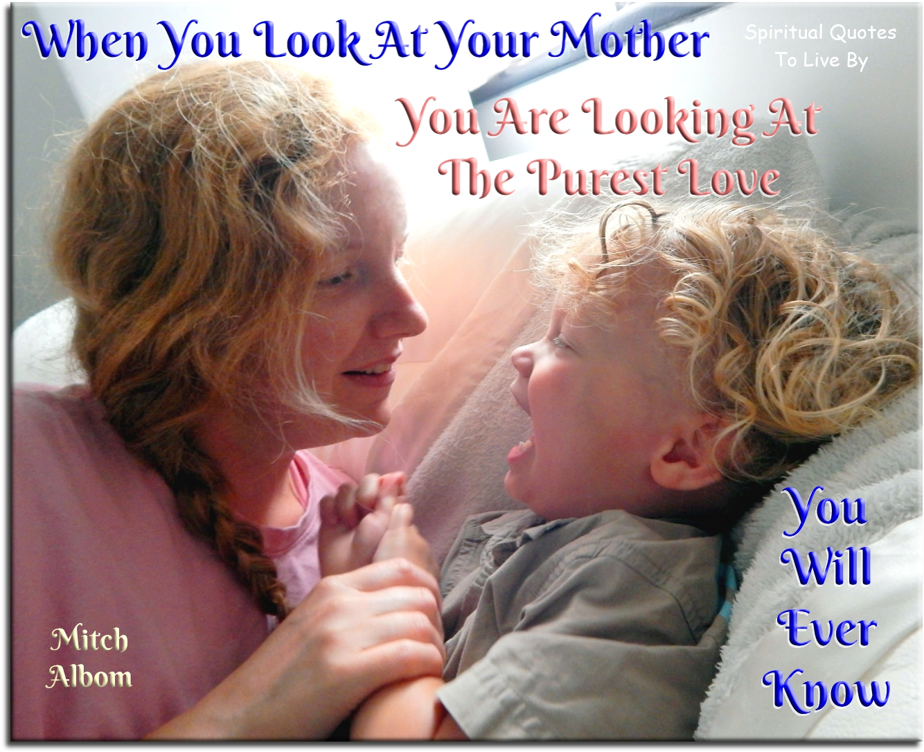 Mitch Albom quote: When you look at your mother, you are looking at the purest love you will ever know. - Spiritual Quotes To Live By
