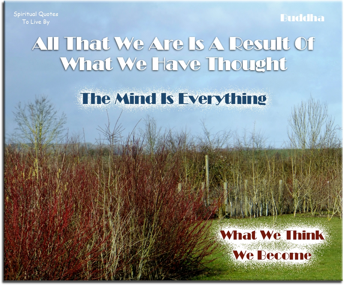 Buddha quote: All that we are is a result of what we have thought. The mind is everything. What we think we become. Spiritual Quotes To Live By