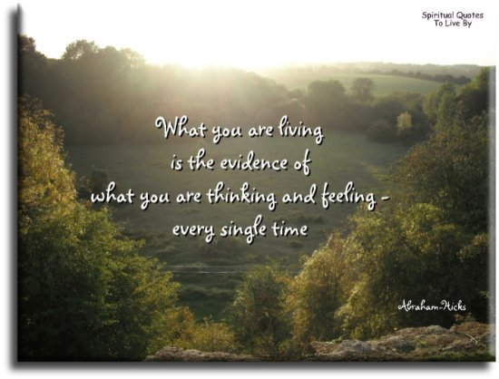 Abraham-Hicks quote: What you are living is the evidence of what you are thinking and feeling, every single time. - Spiritual Quotes To Live By
