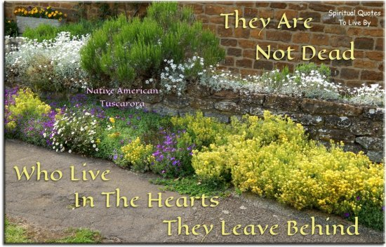 Native American-Tuscarora quote: They are not dead who live in the hearts they leave behind. - Spiritual Quotes To Live By