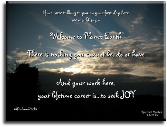 "Abraham-Hicks quote: If we were talking to you on your first day here we would say, ""Welcome to planet Earth, there is nothing that you cannot be or do or have..."