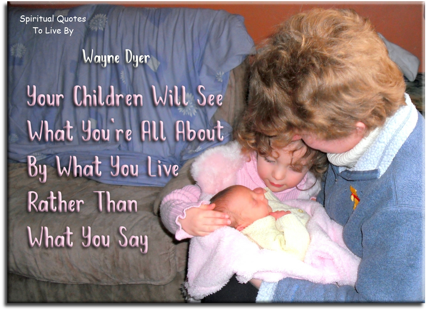 Wayne Dyer quote: Your children will see what you're all about by what you live, rather than what you say. - Spiritual Quotes To Live By