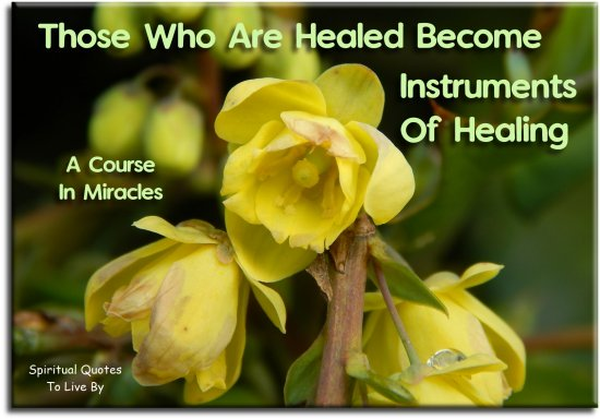 A Course In Miracles quote: Those who are healed become instruments of healing. Spiritual Quotes To Live By