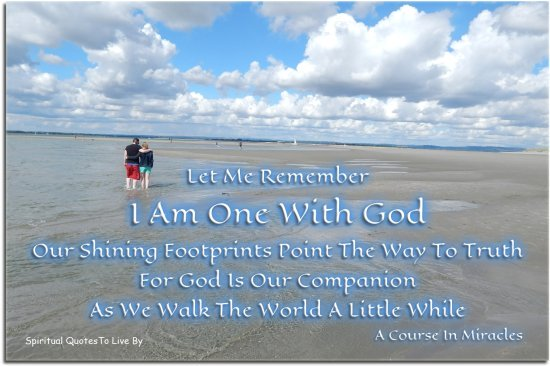 A Course In Miracles quote: Let me remember I am one with God. Our shining footprints point the way to truth, for God is our Companion.. - Spiritual Quotes To Live By