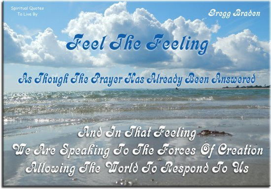 Gregg Braden quote: Feel the feeling as though the prayer has already been answered, and in that feeling we are speaking to the Forces of Creation.. - Spiritual Quotes To Live By