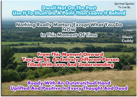 Eileen Caddy quote: Dwell not on the past use it to illustrate a point then leave it behind. Nothing really matters except what you do now in this moment of time.. Spiritual Quotes To Live By