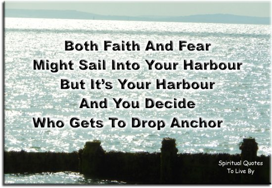 Both faith and fear might sail into your harbour, but it's your harbour and you decide who gets to drop anchor. - (unknown) - Spiritual Quotes To Live By