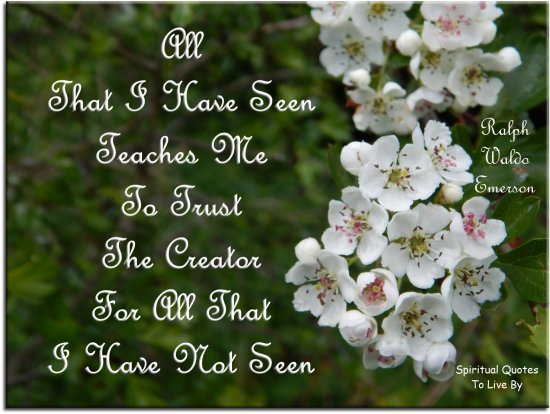 Ralph Waldo Emerson quote: All that I have seen teaches me to trust the Creator for all that I have not seen. - Spiritual Quotes To Live By