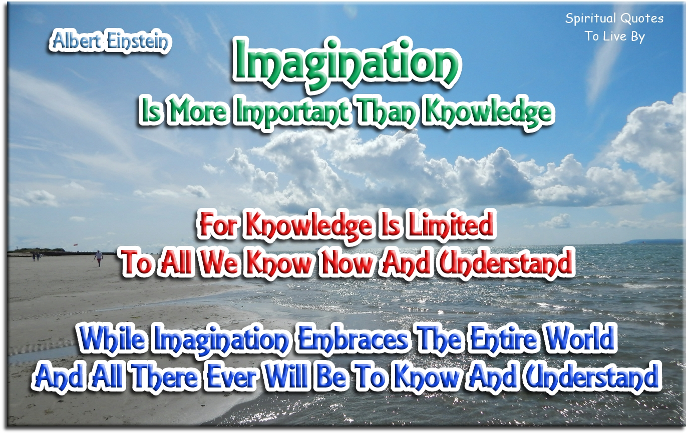 Albert Einstein quote: Imagination is more important than knowledge. For knowledge is limited to all we know now and understand.. - Spiritual Quotes To Live By