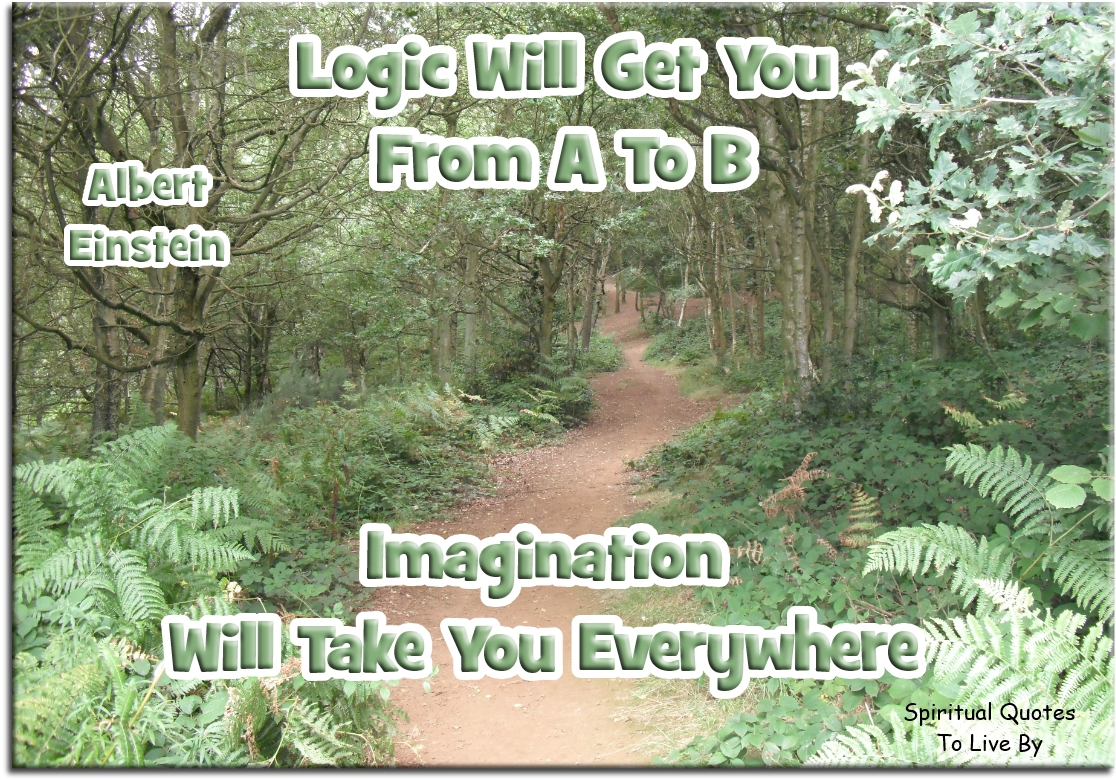 Albert Einstein quote: Logic will get you from A to B. Imagination will take you everywhere. - Spiritual Quotes To Live By