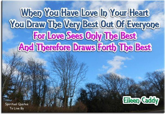 Eileen Caddy quote: When you have love in your heart, you draw the very best out of everyone, for love sees only the best and therefore draws forth the best. - Spiritual Quotes To Live By