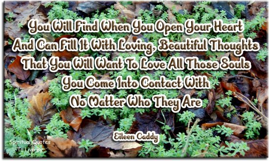 Eileen Caddy quote: You will find when you open your heart and can fill it with loving, beautiful thoughts, that you will want to love all those Souls.. - Spiritual Quotes To Live By