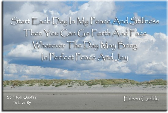Eileen Caddy quote: Start each day in my peace and stillness, then you can go forth and face whatever the day may bring in perfect peace and joy. - Spiritual Quotes To Live By