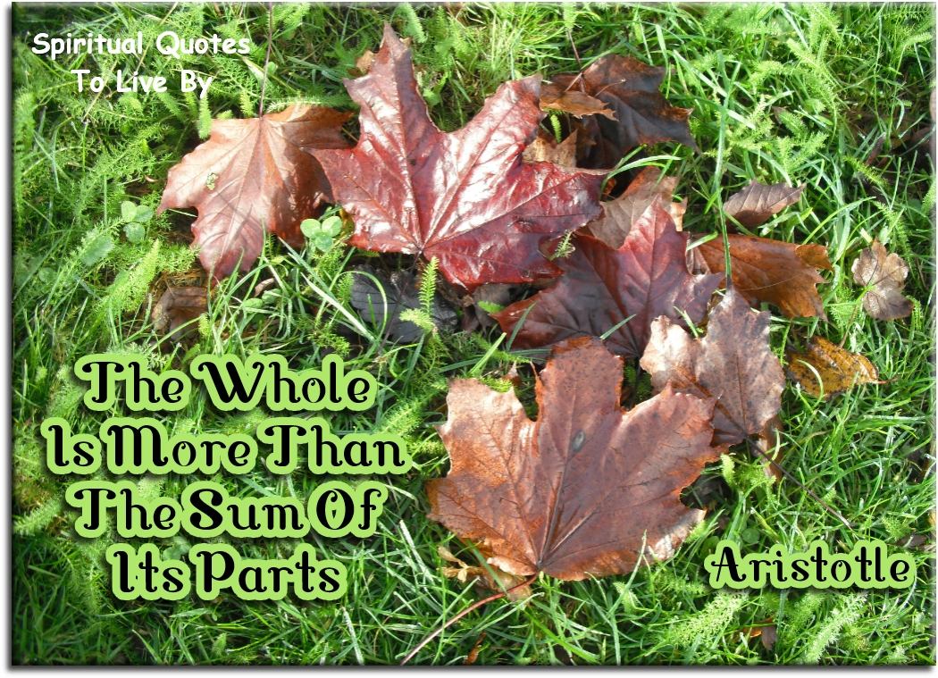 Aristotle quote: The whole is more than the sum of its parts. - Spiritual Quotes To Live By