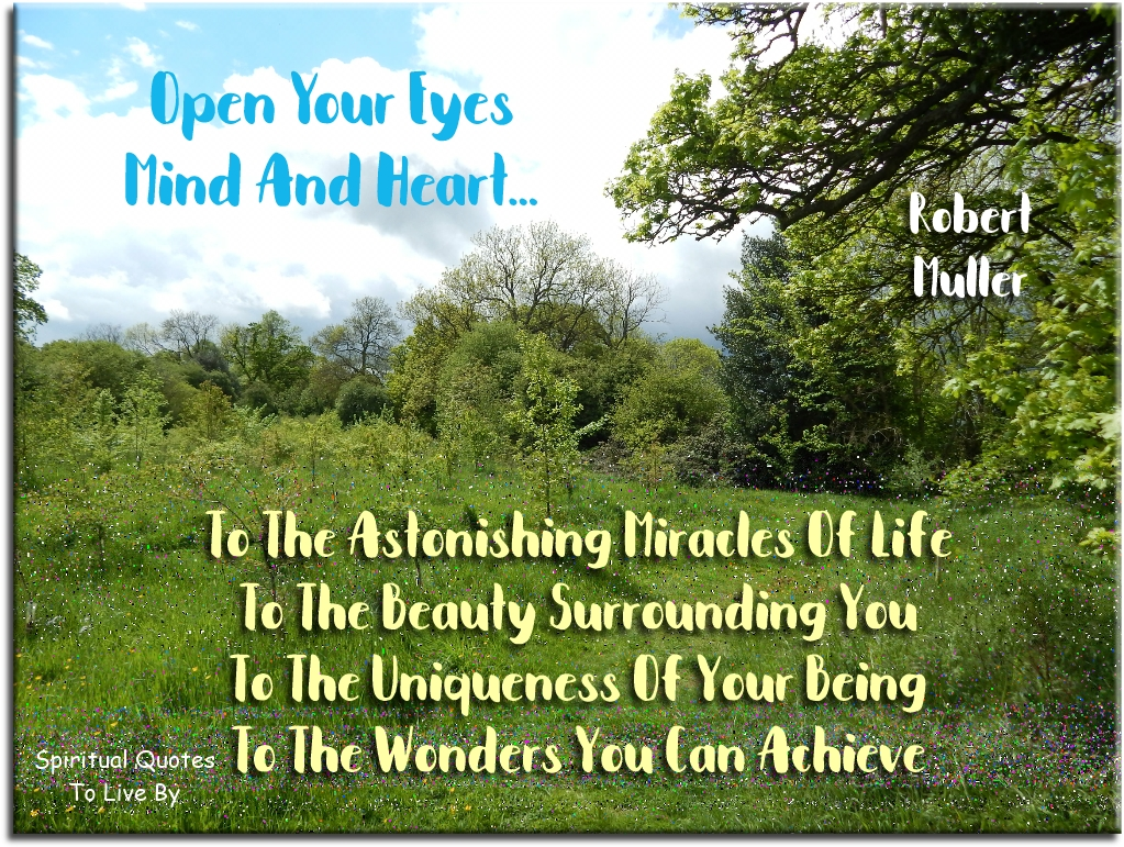 Robert Muller quote: Open your eyes, mind and heart to the astonishing miracles of life, to the beauty surrounding you, to the uniqueness of your being.. - Spiritual Quotes To Live By