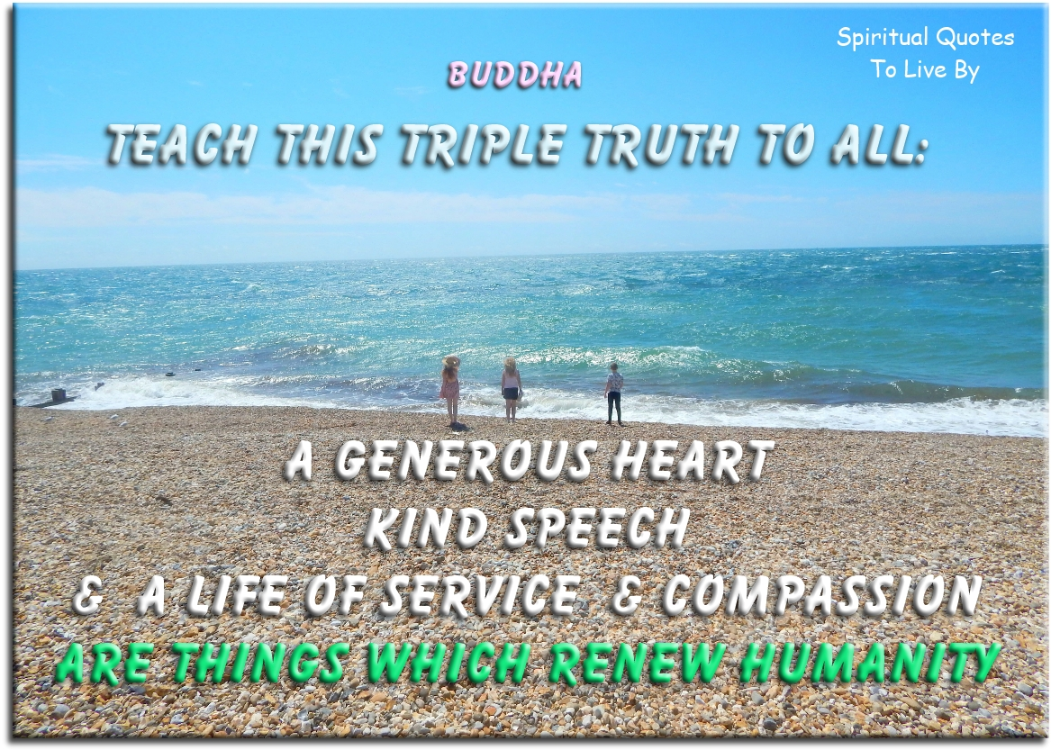 Buddha quote: Teach this triple truth to all: a generous heart, kind speech and a life of service and compassion are things which renew humanity. - Spiritual Quotes To Live By