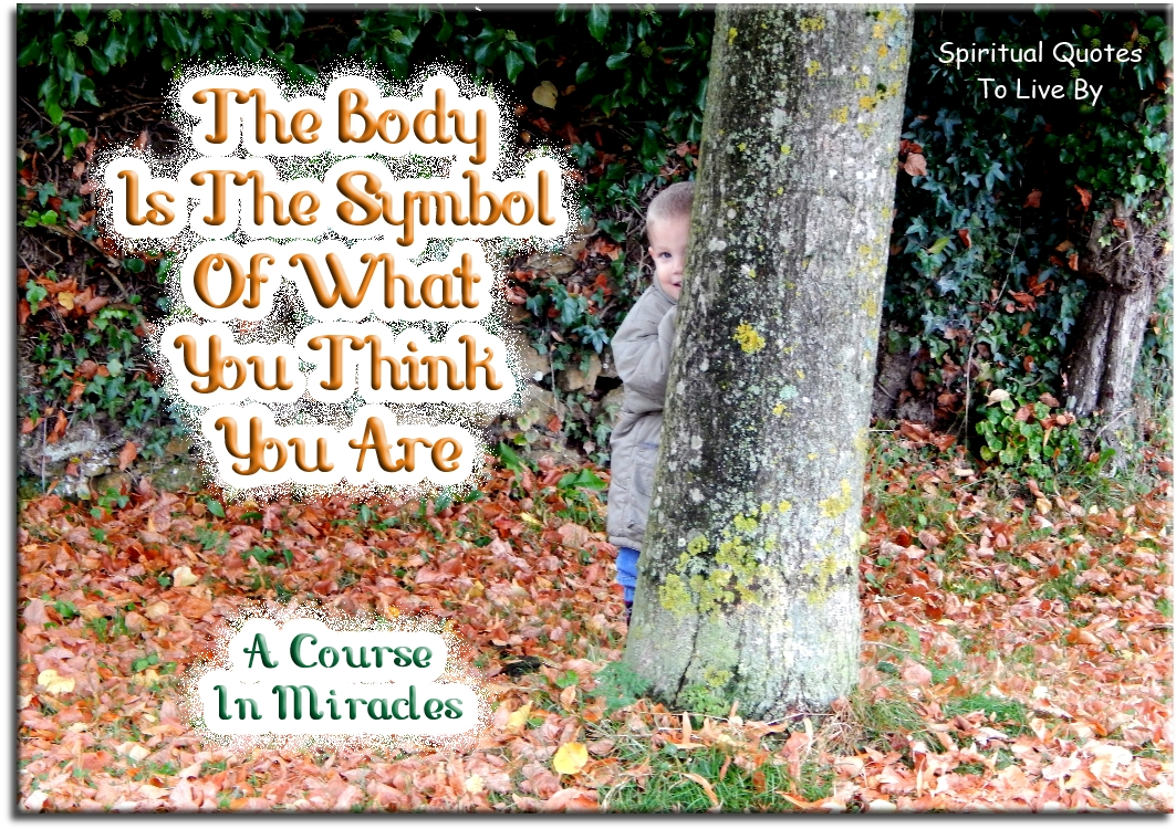 A Course In Miracles quote: The body is the symbol of what you think you are. - Spiritual Quotes To Live By