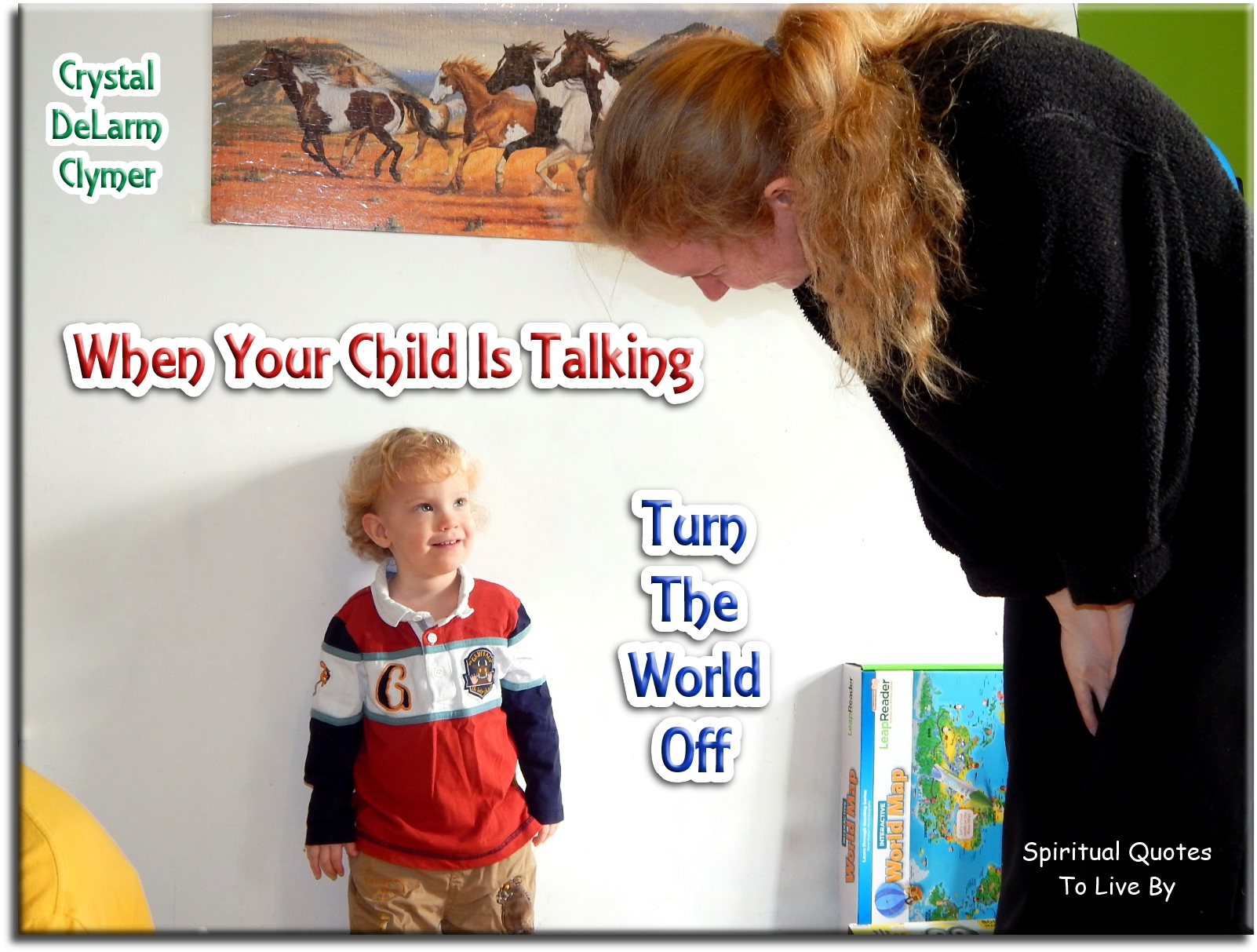 Crystal DeLarm Clymer quote: When your child is talking, turn the world off. - Spiritual Quotes To Live By