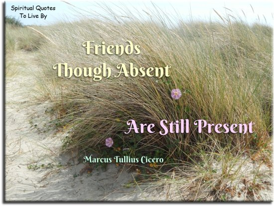 Marcus Tullius Cicero quote: Friends, though absent, are still present. - Spiritual Quotes To Live By