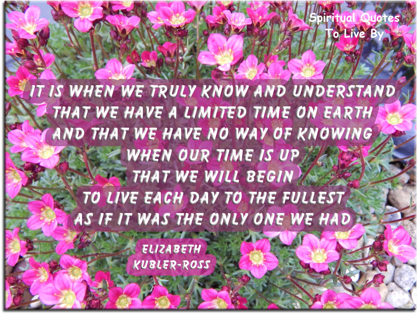 Elizabeth Kubler-Ross quote: It is when we truly know and understand that we have a limited time on Earth.. - Spiritual Quotes To Live By